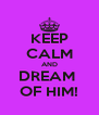 KEEP CALM AND DREAM  OF HIM! - Personalised Poster A4 size