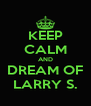 KEEP CALM AND DREAM OF LARRY S. - Personalised Poster A4 size