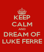 KEEP CALM AND DREAM OF LUKE FERRE - Personalised Poster A4 size