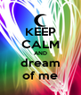 KEEP CALM AND  dream  of me - Personalised Poster A4 size