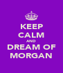KEEP CALM AND DREAM OF MORGAN - Personalised Poster A4 size