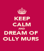 KEEP CALM AND DREAM OF  OLLY MURS  - Personalised Poster A4 size