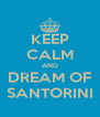 KEEP CALM AND DREAM OF SANTORINI - Personalised Poster A4 size