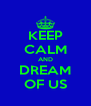 KEEP CALM AND DREAM OF US - Personalised Poster A4 size