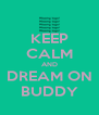 KEEP CALM AND DREAM ON BUDDY - Personalised Poster A4 size