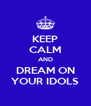 KEEP CALM AND DREAM ON YOUR IDOLS - Personalised Poster A4 size