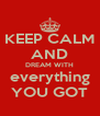 KEEP CALM AND DREAM WITH everything YOU GOT - Personalised Poster A4 size