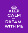 KEEP CALM AND DREAM  WITH ME - Personalised Poster A4 size
