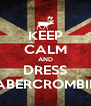 KEEP CALM AND DRESS ABERCROMBIE - Personalised Poster A4 size
