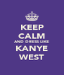 KEEP CALM AND DRESS LIKE KANYE WEST - Personalised Poster A4 size