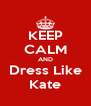 KEEP CALM AND Dress Like Kate - Personalised Poster A4 size