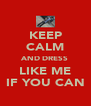 KEEP CALM AND DRESS LIKE ME IF YOU CAN - Personalised Poster A4 size
