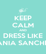 KEEP CALM AND DRESS LIKE TANIA SANCHEZ - Personalised Poster A4 size