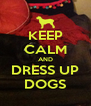 KEEP CALM AND DRESS UP DOGS - Personalised Poster A4 size