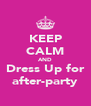 KEEP CALM AND Dress Up for after-party - Personalised Poster A4 size