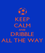 KEEP CALM AND DRIBBLE ALL THE WAY - Personalised Poster A4 size