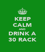 KEEP CALM AND DRINK A 30 RACK - Personalised Poster A4 size