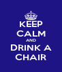 KEEP CALM AND DRINK A CHAIR - Personalised Poster A4 size