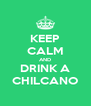 KEEP CALM AND DRINK A CHILCANO - Personalised Poster A4 size
