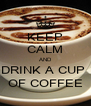 KEEP CALM AND DRINK A CUP  OF COFFEE - Personalised Poster A4 size