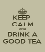 KEEP  CALM AND DRINK A GOOD TEA - Personalised Poster A4 size
