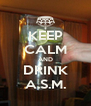 KEEP CALM AND DRINK A.S.M. - Personalised Poster A4 size