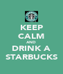 KEEP CALM AND DRINK A STARBUCKS - Personalised Poster A4 size