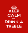 KEEP CALM AND DRINK A TREBLE - Personalised Poster A4 size