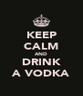 KEEP CALM AND DRINK A VODKA - Personalised Poster A4 size