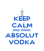 KEEP CALM AND DRINK ABSOLUT VODKA - Personalised Poster A4 size