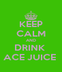 KEEP CALM AND DRINK  ACE JUICE  - Personalised Poster A4 size