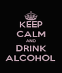 KEEP CALM AND DRINK ALCOHOL - Personalised Poster A4 size