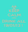 KEEP CALM AND DRINK ALL 19/01/13 !  - Personalised Poster A4 size