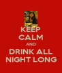 KEEP CALM AND DRINK ALL NIGHT LONG - Personalised Poster A4 size