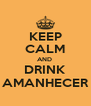KEEP CALM AND  DRINK AMANHECER - Personalised Poster A4 size