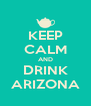 KEEP CALM AND DRINK ARIZONA - Personalised Poster A4 size