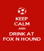 KEEP CALM AND DRINK AT FOX N HOUND - Personalised Poster A4 size