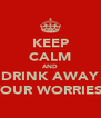 KEEP CALM AND DRINK AWAY YOUR WORRIES! - Personalised Poster A4 size
