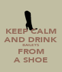 KEEP CALM AND DRINK BAILEYS FROM A SHOE - Personalised Poster A4 size