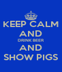 KEEP CALM AND DRINK BEER AND SHOW PIGS - Personalised Poster A4 size