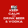 KEEP CALM AND DRINK BEER & VODKA - Personalised Poster A4 size