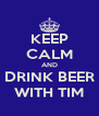 KEEP CALM AND DRINK BEER WITH TIM - Personalised Poster A4 size