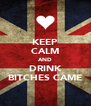 KEEP CALM AND DRINK BITCHES CAME - Personalised Poster A4 size