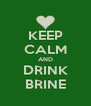 KEEP CALM AND DRINK BRINE - Personalised Poster A4 size