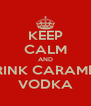 KEEP CALM AND DRINK CARAMEL  VODKA - Personalised Poster A4 size