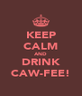 KEEP CALM AND DRINK CAW-FEE! - Personalised Poster A4 size