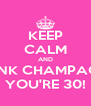 KEEP CALM AND DRINK CHAMPAGNE YOU'RE 30! - Personalised Poster A4 size