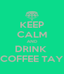 KEEP CALM AND DRINK  COFFEE TAY - Personalised Poster A4 size