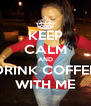 KEEP CALM AND DRINK COFFEE WITH ME - Personalised Poster A4 size