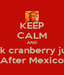 KEEP CALM AND Drink cranberry juice  After Mexico - Personalised Poster A4 size